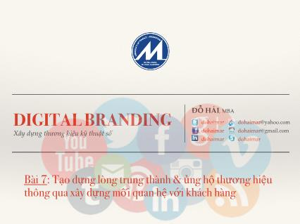 Bài giảng Digital branding - Bài 7: Tạo dựng lòng trung thành và ủng hộ thương hiệu thông qua xây dựng mối quan hệ với khách hàng - Đỗ Hải